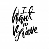 I want to believe. Hand drawn dry brush lettering. Ink illustration. Modern calligraphy phrase. Vector illustration poster