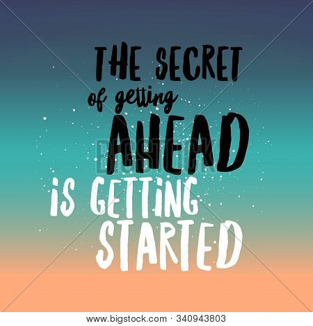 The Secret Of Getting Ahead Is Getting Started. Inspirational Quote.best Motivational Quotes And Say