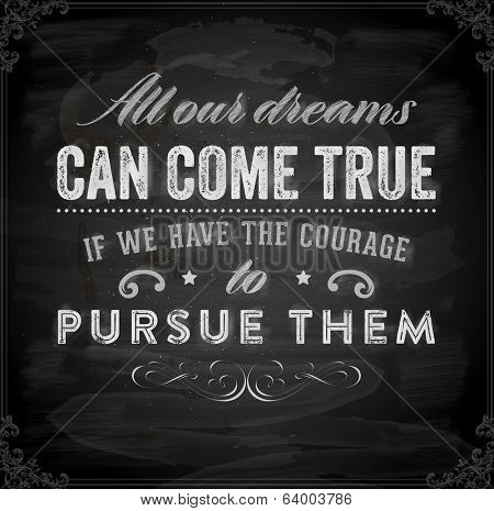 "Quote Typographical Background, vector design. ""All our dreams can come true if we have the courage to pursue them"". Chalkboard Style. poster"