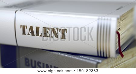 Talent Concept on Book Title. Business Concept: Closed Book with Title Talent in Stack, Closeup View. Stack of Books Closeup and one with Title - Talent. Blurred. 3D Rendering.