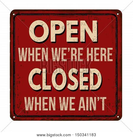 Open When We're Here Closed When We Ain't Vintage  Metal Sign