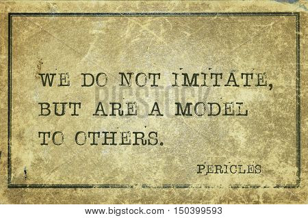 We do not imitate, but are a model to others - ancient Greek statesman and philosopher Pericles quote printed on grunge vintage cardboard