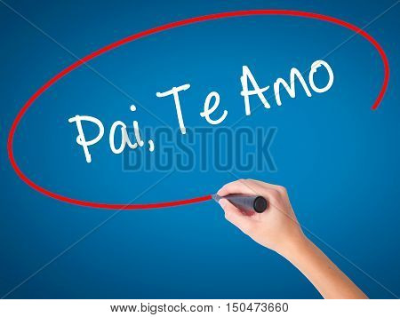Women Hand Writing Pai, Te Amo (in Portuguese - Love You, Dad) With Black Marker On Visual Screen