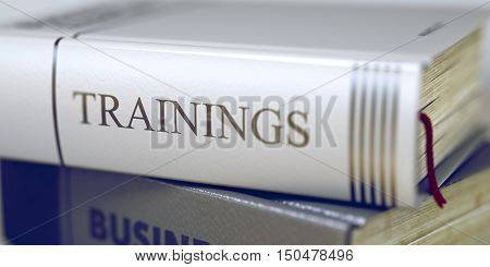 Trainings. Book Title on the Spine. Trainings - Business Book Title. Close-up of a Book with the Title on Spine Trainings. Toned Image with Selective focus. 3D Illustration.