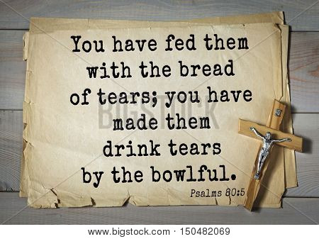 TOP-1000.  Bible verses from Psalms. You have fed them with the bread of tears; you have made them drink tears by the bowlful.