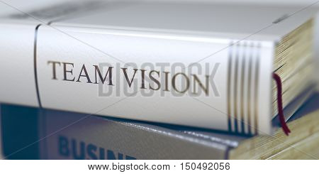 Stack of Business Books. Book Spines with Title - Team Vision. Closeup View. Team Vision - Leather-bound Book in the Stack. Closeup. Blurred Image with Selective focus. 3D.