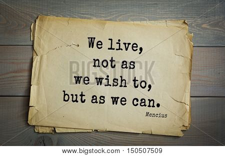 TOP-20. Aphorism by Mencius  - Chinese philosopher, the representative of the Confucian tradition.We live, not as we wish to, but as we can.
