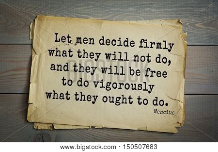 TOP-20 Aphorism by Mencius  - Chinese philosopher, the representative of Confucian tradition Let men decide firmly what they will not do, and they will be free to do vigorously what they ought to do.