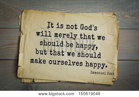 TOP-30. Aphorism by Immanuel Kant - the German philosopher, the founder of German classical philosophy. It is not God's will merely that we should be happy, but that we should make ourselves happy.