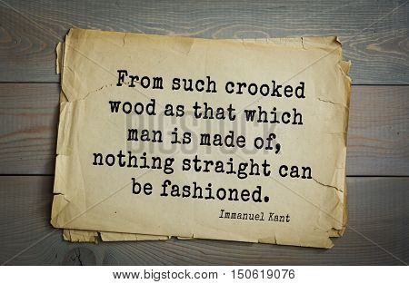 TOP-30. Aphorism by Immanuel Kant - the German philosopher, the founder of German classical philosophy. From such crooked wood as that which man is made of, nothing straight can be fashioned.