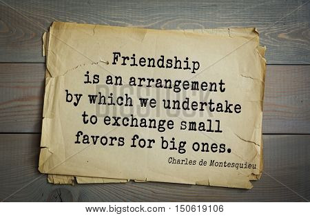 TOP-30. Aphorism by Montesquieu - French writer, jurist and philosopher.Friendship is an arrangement by which we undertake to exchange small favors for big ones.