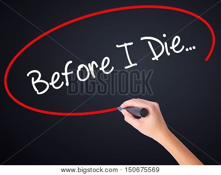 Woman Hand Writing Before I Die... With A Marker Over Transparent Board .