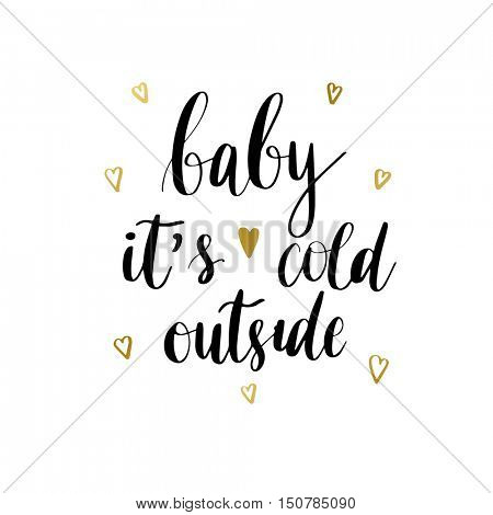 Baby it's cold outside. Christmas holiday vector print. Black lettering hand written text on white background with golden hearts. Christmas card. Winter card or poster design.