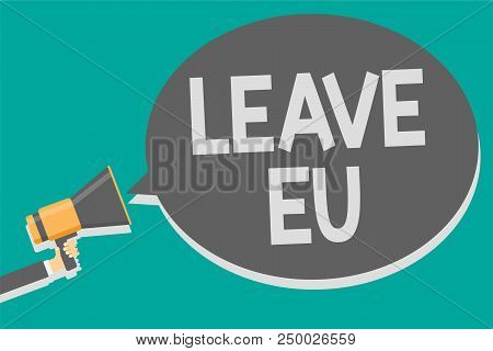 Word writing text Leave Eu. Business concept for An act of a person to leave a country that belongs to Europe Megaphone loudspeaker loud screaming scream idea talk talking speech bubble poster