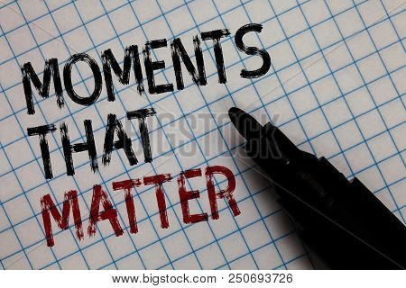 Conceptual Hand Writing Showing Moments That Matter. Business Photo Text Meaningful Positive Happy M