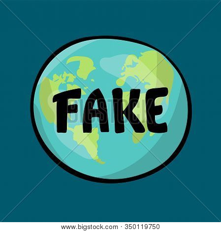 Fake. The Earth Is Flat. Lettering On The Background Of The Earth. Flat Earth Concept Illustration.