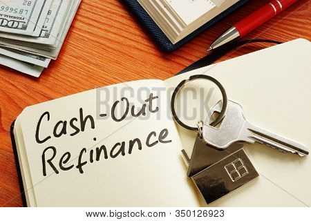 Cash Out Refinance And Key On The Notepad.