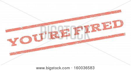 You'Re Fired watermark stamp. Text tag between parallel lines with grunge design style. Rubber seal stamp with unclean texture. Vector salmon color ink imprint on a white background.