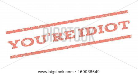 You'Re Idiot watermark stamp. Text caption between parallel lines with grunge design style. Rubber seal stamp with dirty texture. Vector salmon color ink imprint on a white background.