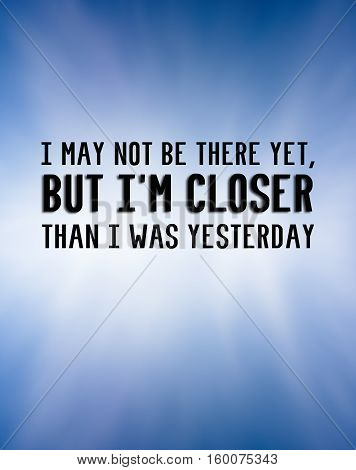 Inspirational quote - I may not be there yet, but i'm closer than i was yesterday.