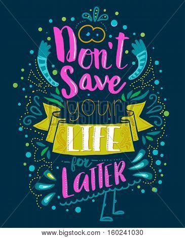 Don't save your life for latter. Inspirational quote. Hand drawn vintage illustration with hand lettering. This illustration can be used as a print on t-shirts and bags or as a poster.