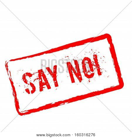 Say No!. Red Rubber Stamp Isolated On White Background. Grunge Rectangular Seal With Text, Ink Textu