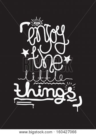 Enjoy the little things. Simple lettering quote, universal youthful grunge motivational poster in black and white for home and office