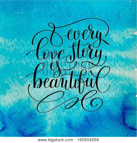 every love story is beautiful handwritten lettering quote about love to valentines day design or wedding invitation or printable wall art, poster on watercolor background, calligraphy vector