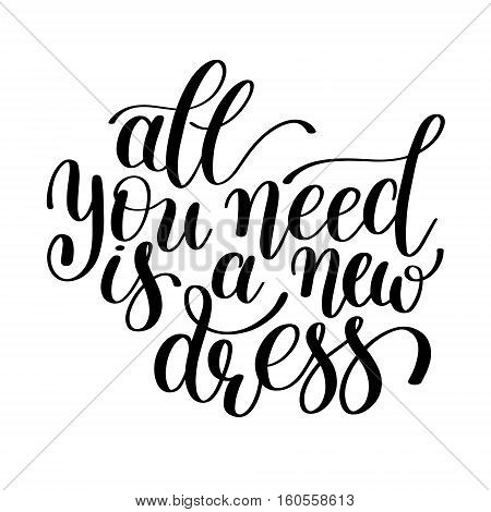 All You Need is a New Dress. Customizable Design for Motivational and Humorous Quote. Hand Drawn Text in Vector. Change it Yourself to any Colour. Perfect for Print, Greeting Card or T-Shirt. Isolated on white background