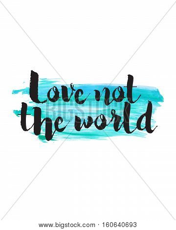 Love Not the World Typographic Design Art Poster with Painted Photoshop Watercolor splash