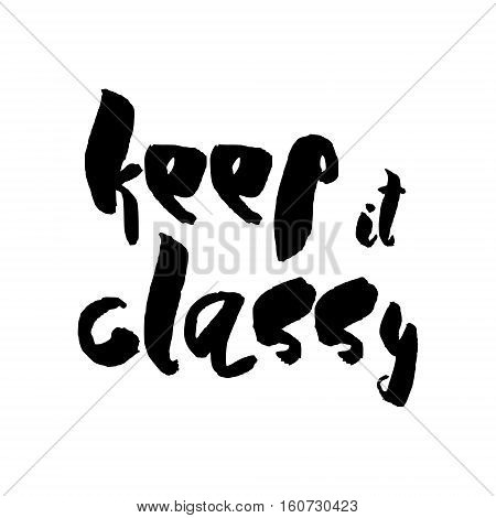 Keep It Classy -  Unique typography poster or apparel design.It Inspirational handwritten wisdom quote about natural beauty. Good for t-shirts, prints, cards, banners. Hand lettering