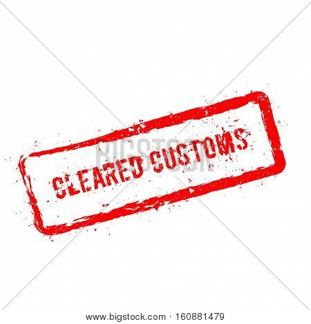 Cleared Customs Red Rubber Stamp Isolated On White Background. Grunge Rectangular Seal With Text, In