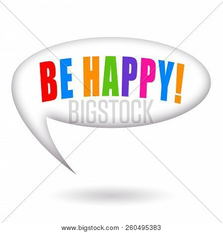 Be Happy Phrase Inside A Speech Bubble Isolated On White Background