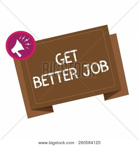 Conceptual Hand Writing Showing Get Better Job. Business Photo Showcasing Looking For A High Paying