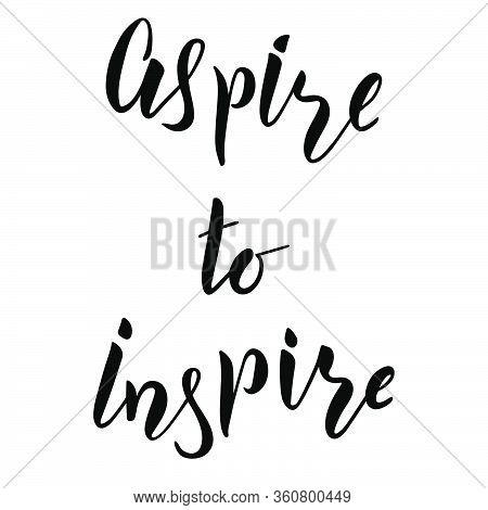 Aspire To Inspire Brush Hand Lettering Motivation Text For Banner Or T-shirt Print. Modern Calligrap