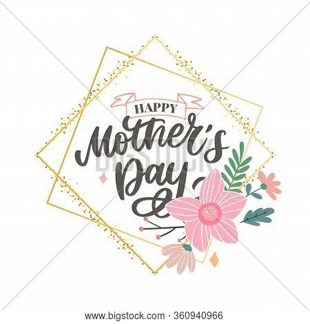 Happy Mothers Day Lettering. Handmade Calligraphy Vector Illustration. Mothers Day Card With Flowers