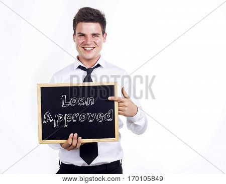 Loan Approved - Young Smiling Businessman Holding Chalkboard With Text