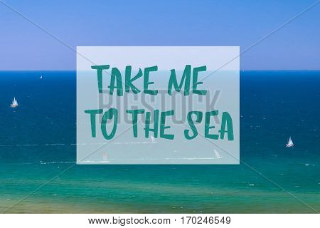 Take me to the sea inspirational summer quote with blue sea in background