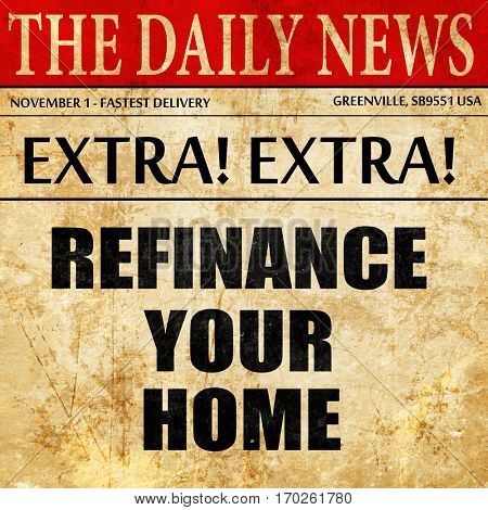 refinance your home, newspaper article text