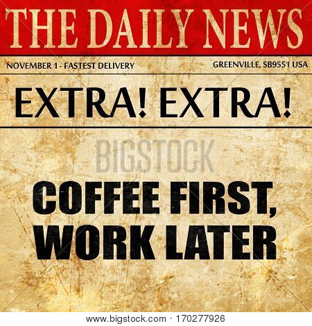 coffee first work later, newspaper article text
