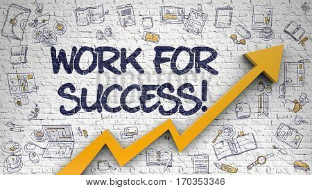 Work For Success - Increase Concept. Inscription on Brick Wall with Doodle Icons Around. White Wall with Work For Success Inscription and Orange Arrow. Development Concept.