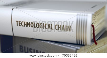 Technological Chain. Book Title on the Spine. Technological Chain - Closeup of the Book Title. Closeup View. Toned Image with Selective focus. 3D Rendering.