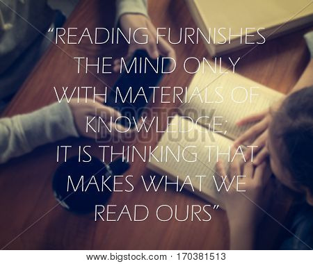 Inspirational quote on girl reading a book and another girl holding smart phone background. Reading furnishes the mind only with materials of knowledge; it is thinking that makes what we read ours.
