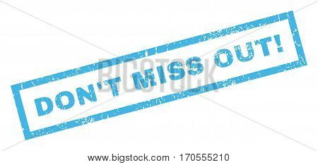 Don T Miss Out exclamation text rubber seal stamp watermark. Caption inside rectangular shape with grunge design and dust texture. Inclined vector blue ink sticker on a white background.