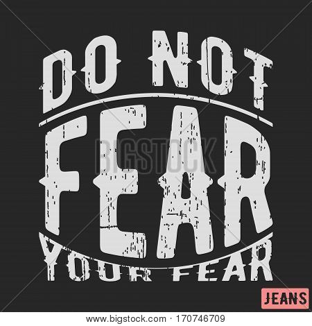 T-shirt print design. Motivational vintage stamp - do not fear your fear. Printing and badge applique label t-shirts, jeans, casual wear. Vector illustration.