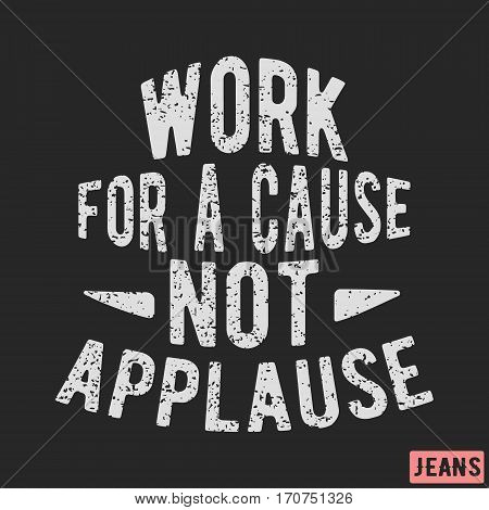 T-shirt print design. Motivational vintage stamp - work for a cause, not applause. Printing and badge applique label t-shirts, jeans, casual wear. Vector illustration.
