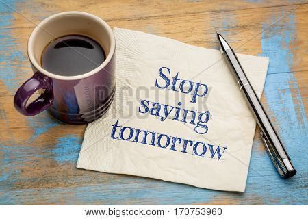 Stop saying tomorrow motivational text - handwriting on a napkin with a cup of espresso coffee