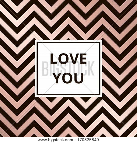 Love you - greeting card. Geometric abstract rose gold metallic vector background, zigzag pattern.