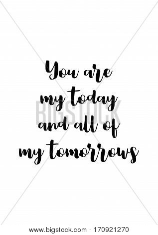 Calligraphy Inspirational quote about Love. Love Quote. You are my today and all of my tomorrows.