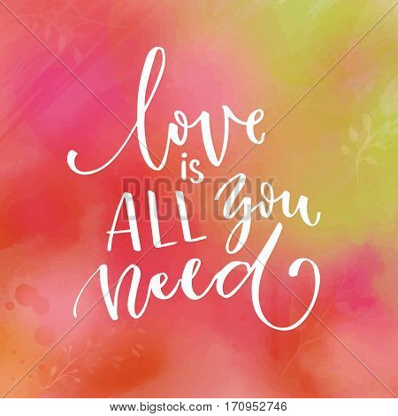 Love is all you need. Inspirational saying about love. Modern calligraphy - white text on pink and green watercolor texture